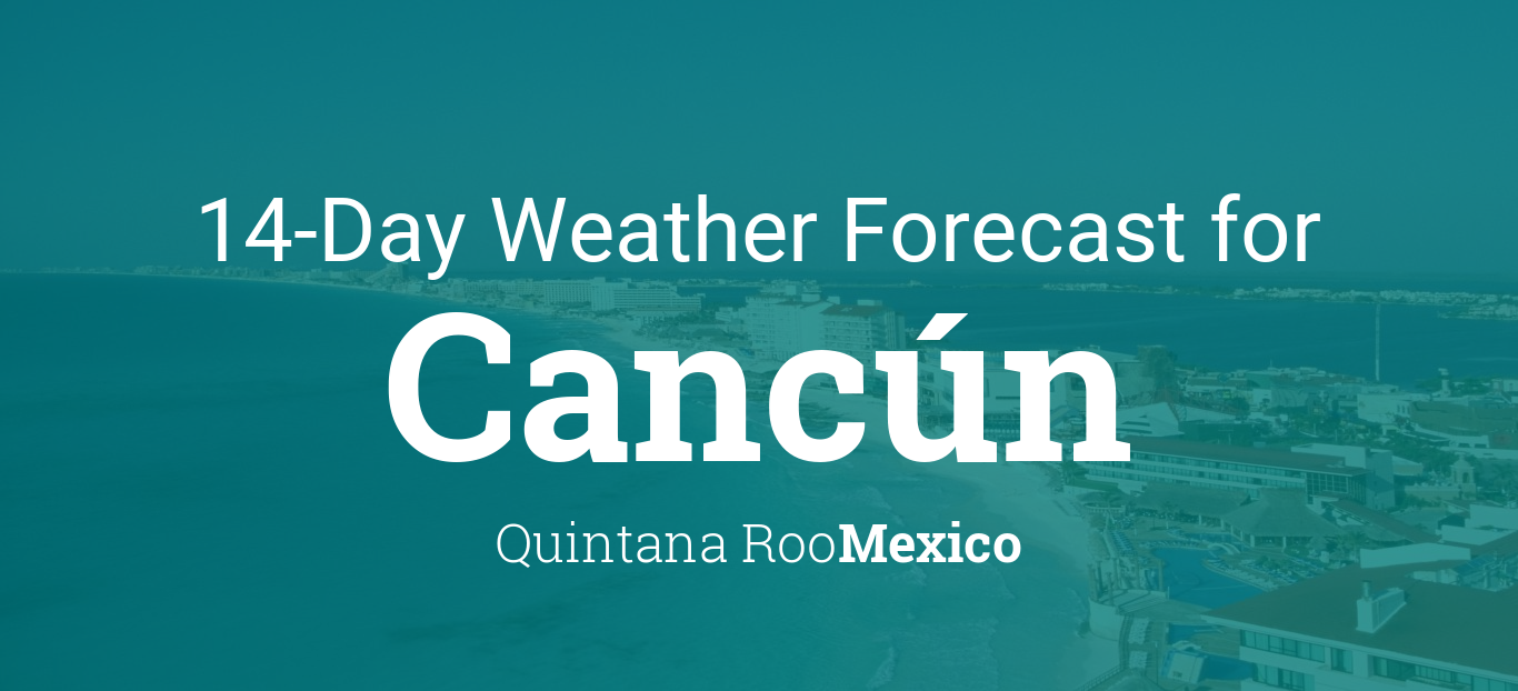 Cancun Quintana Roo Mexico 14 Day Weather Forecast