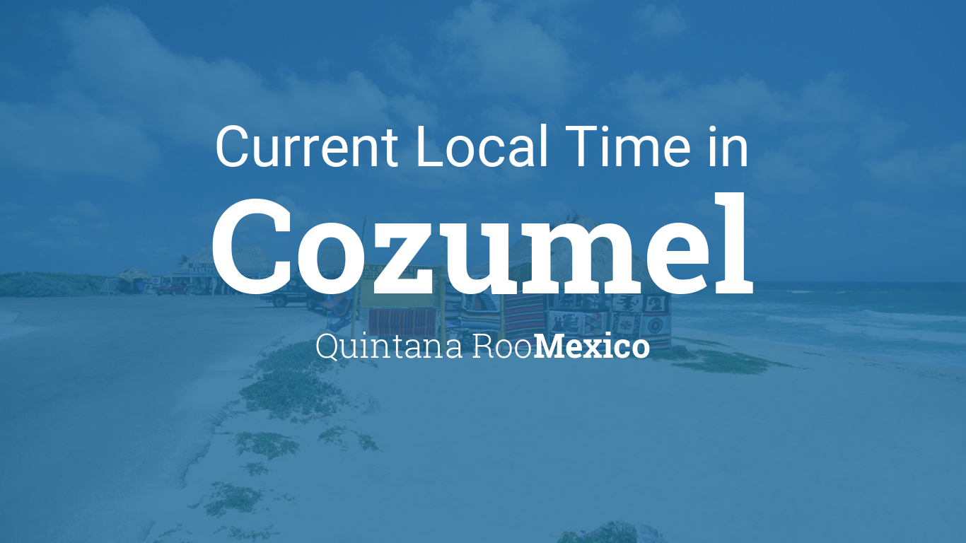 Current Local Time in Cozumel, Quintana Roo, Mexico
