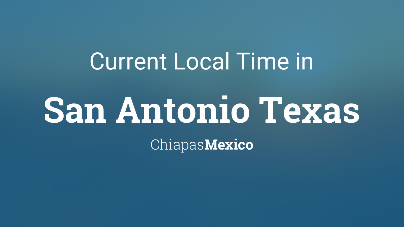 Current Local Time In San Antonio Texas Chiapas Mexico