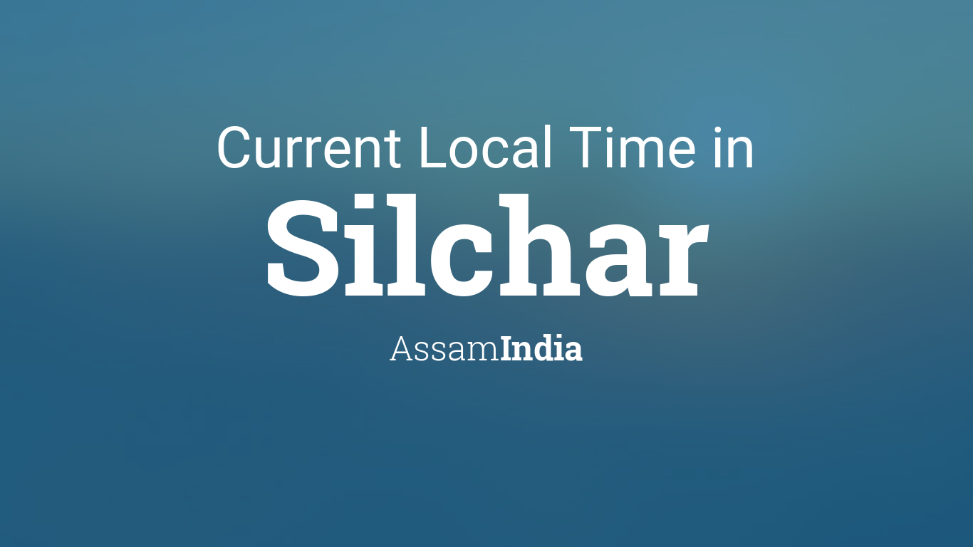 Current Local Time in Silchar, Assam, India