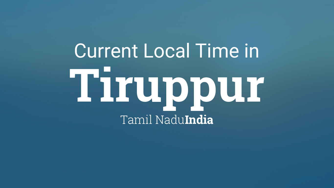 Current Local Time in Tiruppur, Tamil Nadu, India