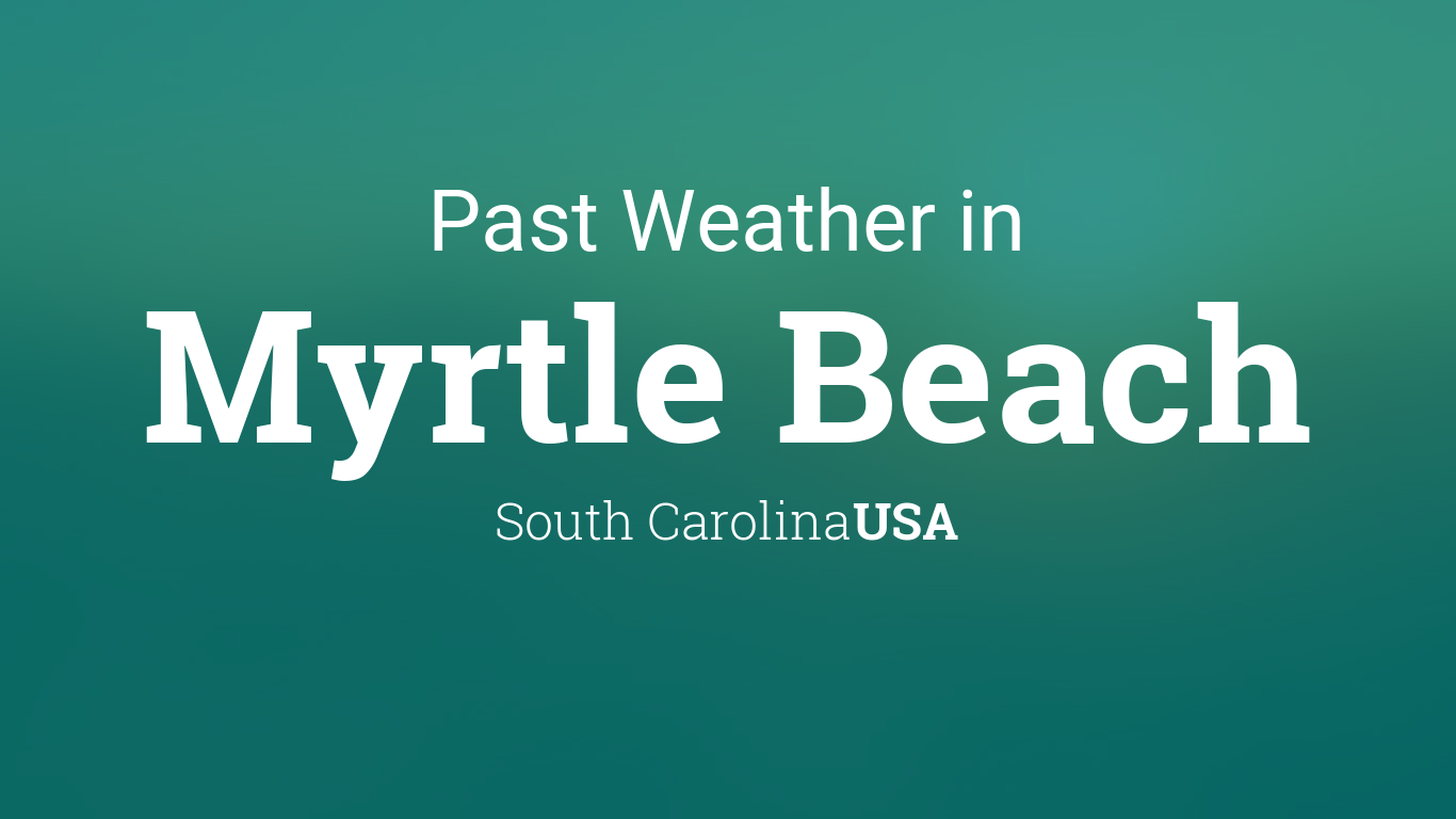 Past Weather In Myrtle Beach South Carolina USA Yesterday Or Further Back