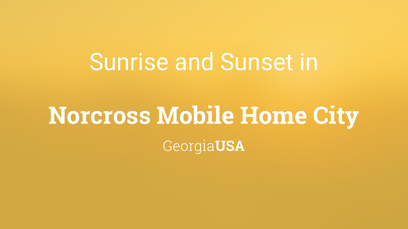 Sunrise and sunset times in Norcross Mobile Home City on old homes, rv homes, portable homes, trailer homes, awnings for homes, colorado homes, brick homes, unique homes, stilt homes, movable homes, prefabricated homes, victorian homes, multi-family homes, miniature homes, prefab homes, mega homes, metal homes, vacation homes, townhouse homes, ranch homes,