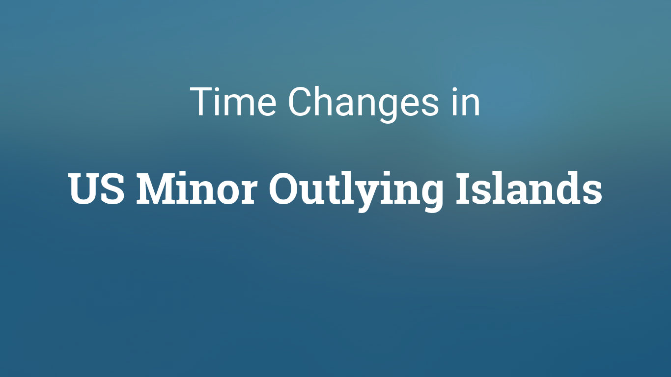 Daylight Saving Time In US Minor Outlying Islands - Time changes in us