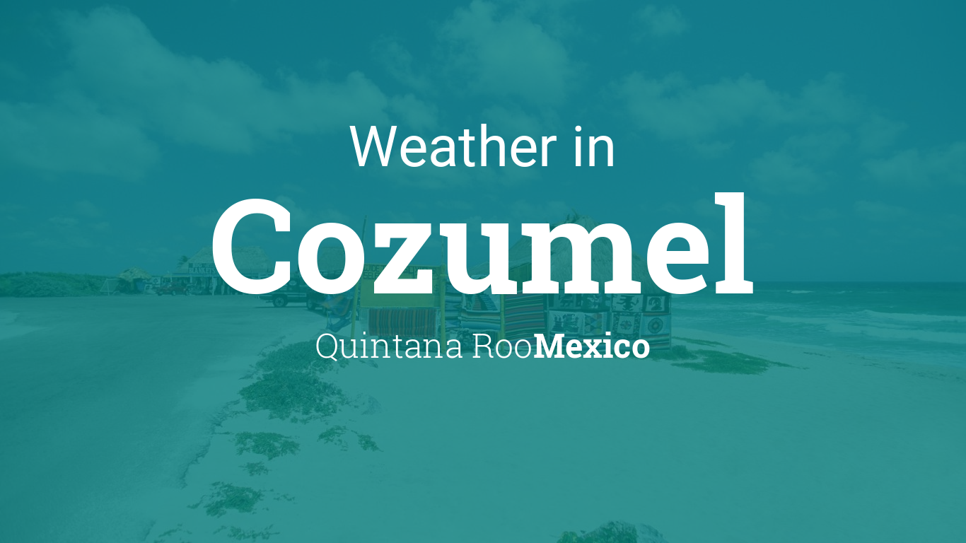 Weather for Cozumel, Quintana Roo, Mexico