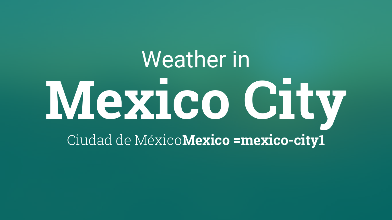 Weather for Mexico City, Ciudad de México, Mexico on