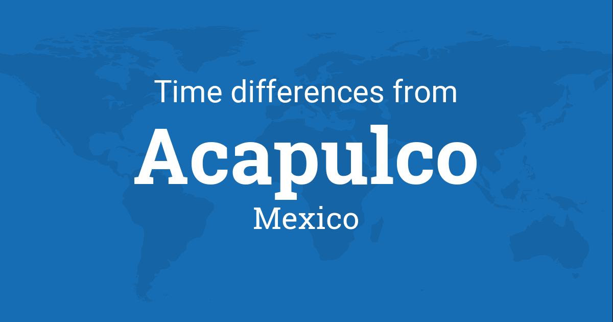 Time Difference Between Acapulco Guerrero Mexico And The World - Mexico time difference