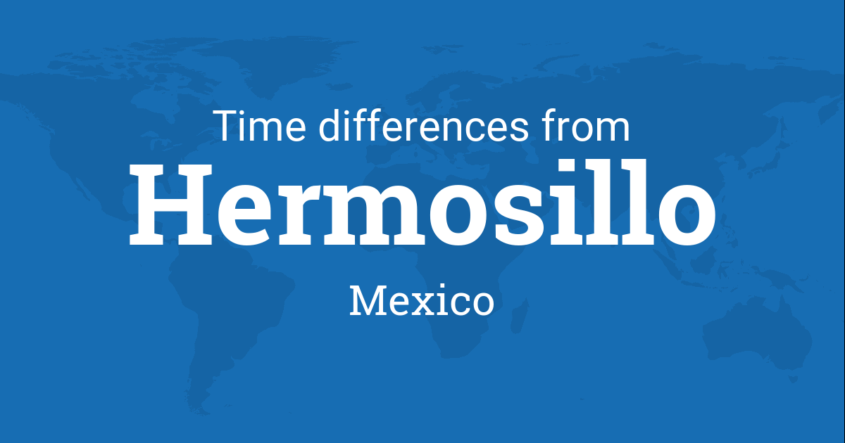 Time Difference Between Hermosillo Sonora Mexico And The World - Mexico time difference